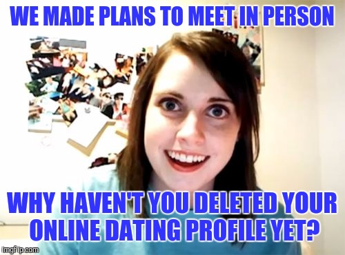 Overly Attached Girlfriend Meme | WE MADE PLANS TO MEET IN PERSON WHY HAVEN'T YOU DELETED YOUR ONLINE DATING PROFILE YET? | image tagged in memes,overly attached girlfriend | made w/ Imgflip meme maker