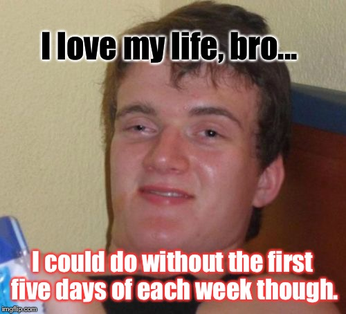 10 Guy Meme | I love my life, bro... I could do without the first five days of each week though. | image tagged in memes,10 guy | made w/ Imgflip meme maker