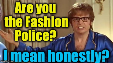 Austin Powers 1 | Are you the Fashion Police? I mean honestly? | image tagged in austin powers 1 | made w/ Imgflip meme maker