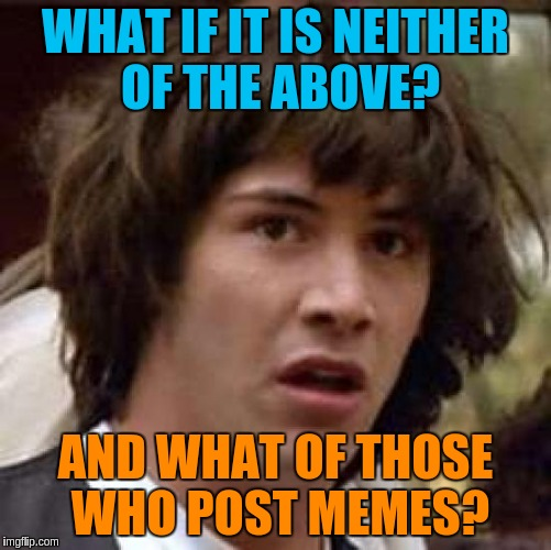 Conspiracy Keanu Meme | WHAT IF IT IS NEITHER OF THE ABOVE? AND WHAT OF THOSE WHO POST MEMES? | image tagged in memes,conspiracy keanu | made w/ Imgflip meme maker