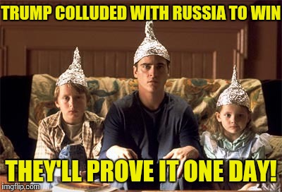 Russian hoaxers | TRUMP COLLUDED WITH RUSSIA TO WIN THEY'LL PROVE IT ONE DAY! | image tagged in tin foil hats | made w/ Imgflip meme maker