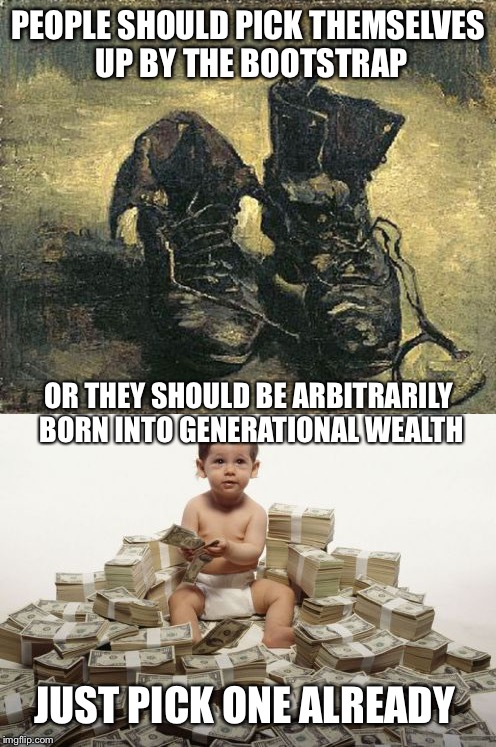 Bootstraps or... | PEOPLE SHOULD PICK THEMSELVES UP BY THE BOOTSTRAP JUST PICK ONE ALREADY OR THEY SHOULD BE ARBITRARILY BORN INTO GENERATIONAL WEALTH | image tagged in inheritance,wealth,hard work,born | made w/ Imgflip meme maker