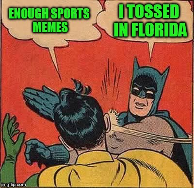 Batman Slapping Robin Meme | ENOUGH SPORTS MEMES I TOSSED IN FLORIDA | image tagged in memes,batman slapping robin | made w/ Imgflip meme maker