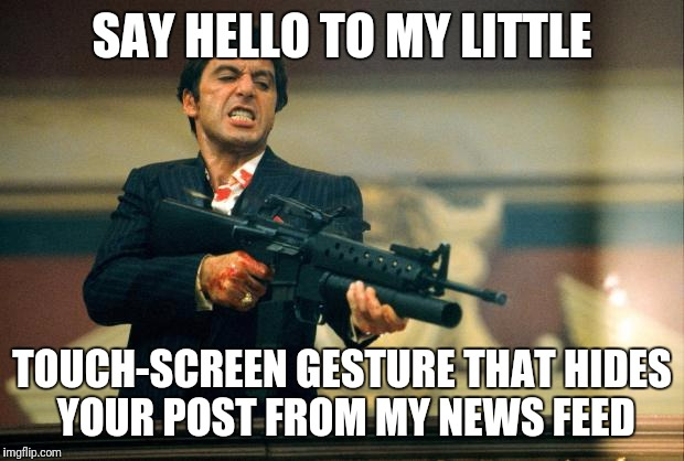 When the Meme is Terrible | SAY HELLO TO MY LITTLE TOUCH-SCREEN GESTURE THAT HIDES YOUR POST FROM MY NEWS FEED | image tagged in scarface meme | made w/ Imgflip meme maker