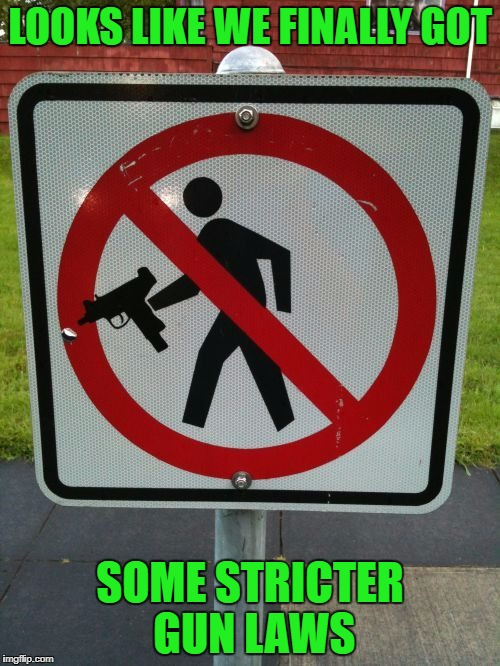 I suppose that will work as well as anything else...LOL | LOOKS LIKE WE FINALLY GOT SOME STRICTER GUN LAWS | image tagged in guns prohibited,memes,sign,funny signs,gun laws,funny | made w/ Imgflip meme maker