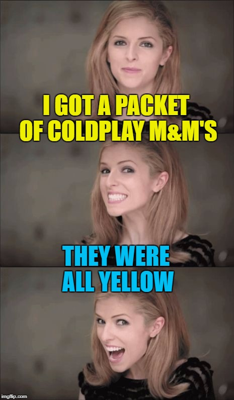 This meme brought to you from the year 2000... :) | I GOT A PACKET OF COLDPLAY M&M'S THEY WERE ALL YELLOW | image tagged in memes,bad pun anna kendrick,coldplay,music,mm's,food | made w/ Imgflip meme maker