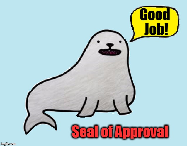 Seal of Approval | Good Job! Seal of Approval | image tagged in vince vance,seals,cartoon seal,complimenting another,giving a compliment,showing appreciation | made w/ Imgflip meme maker