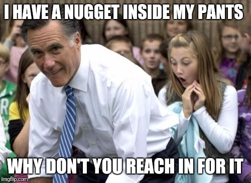 Romney | I HAVE A NUGGET INSIDE MY PANTS WHY DON'T YOU REACH IN FOR IT | image tagged in memes,romney | made w/ Imgflip meme maker