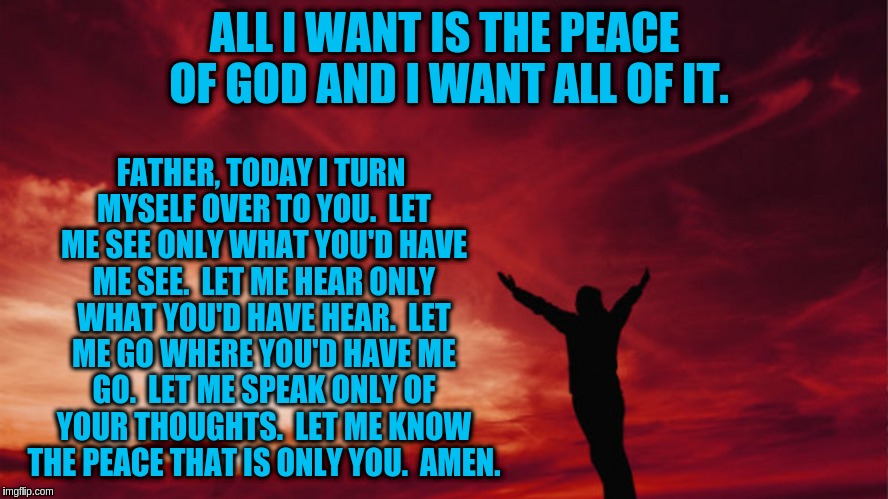 Prayer of Peace and Surrender | ALL I WANT IS THE PEACE OF GOD AND I WANT ALL OF IT. FATHER, TODAY I TURN MYSELF OVER TO YOU.  LET ME SEE ONLY WHAT YOU'D HAVE ME SEE.  LET  | image tagged in prayer guy arms in the air,acim,prayer,god,peace,surrender | made w/ Imgflip meme maker