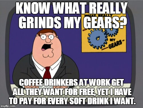 Peter Griffin News Meme | KNOW WHAT REALLY GRINDS MY GEARS? COFFEE DRINKERS AT WORK GET ALL THEY WANT FOR FREE, YET I HAVE TO PAY FOR EVERY SOFT DRINK I WANT. | image tagged in memes,peter griffin news,work,coffee,soda | made w/ Imgflip meme maker