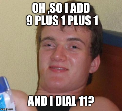 10 Guy Meme | OH ,SO I ADD 9 PLUS 1 PLUS 1 AND I DIAL 11? | image tagged in memes,10 guy | made w/ Imgflip meme maker
