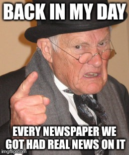 Unlike that CNN | BACK IN MY DAY EVERY NEWSPAPER WE GOT HAD REAL NEWS ON IT | image tagged in memes,back in my day | made w/ Imgflip meme maker