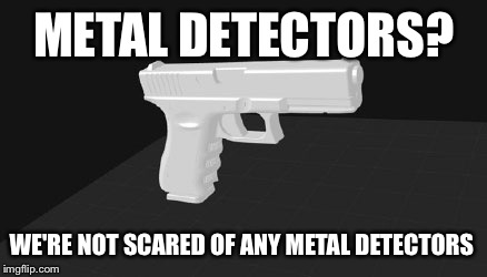 METAL DETECTORS? WE'RE NOT SCARED OF ANY METAL DETECTORS | made w/ Imgflip meme maker