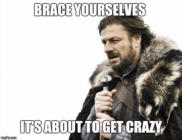 Brace Yourselves X is Coming Meme | BRACE YOURSELVES IT'S ABOUT TO GET CRAZY | image tagged in memes,brace yourselves x is coming | made w/ Imgflip meme maker