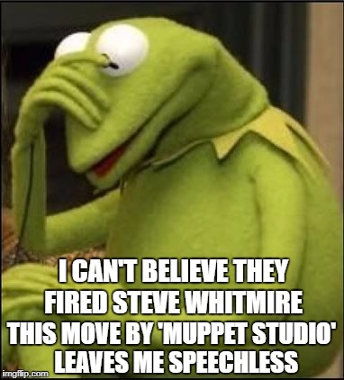 Kermit reacts to the news that Muppet Studio has fired Steve Whitmire | I CAN'T BELIEVE THEY FIRED STEVE WHITMIRE THIS MOVE BY 'MUPPET STUDIO'  LEAVES ME SPEECHLESS | image tagged in kermit headdown,memes,kermit the frog,the muppets,you're fired,speechless | made w/ Imgflip meme maker