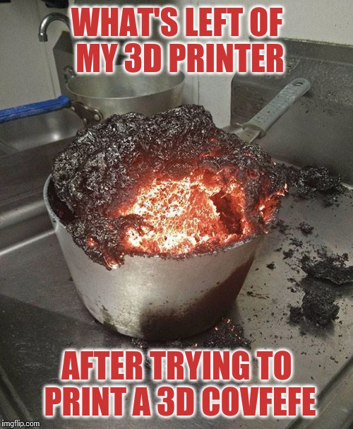 WHAT'S LEFT OF MY 3D PRINTER AFTER TRYING TO PRINT A 3D COVFEFE | made w/ Imgflip meme maker