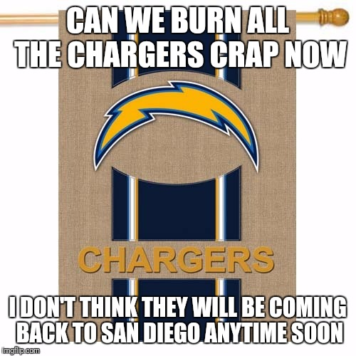 CAN WE BURN ALL THE CHARGERS CRAP NOW I DON'T THINK THEY WILL BE COMING BACK TO SAN DIEGO ANYTIME SOON | image tagged in san diego chargers | made w/ Imgflip meme maker