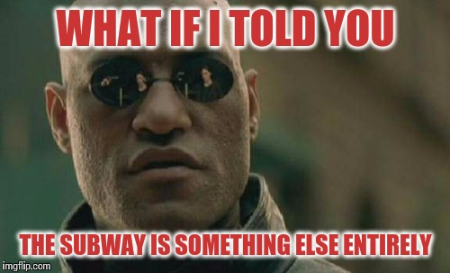 Matrix Morpheus Meme | WHAT IF I TOLD YOU THE SUBWAY IS SOMETHING ELSE ENTIRELY | image tagged in memes,matrix morpheus | made w/ Imgflip meme maker