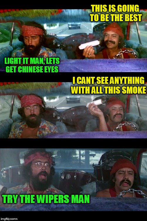 If more people were stoned there would be less violence in the world ''Tommy Chong'' | THIS IS GOING TO BE THE BEST LIGHT IT MAN, LETS GET CHINESE EYES I CANT SEE ANYTHING WITH ALL THIS SMOKE TRY THE WIPERS MAN | image tagged in memes,cheech and chong,smoke weed everyday,stoned,funy memes,jokes | made w/ Imgflip meme maker