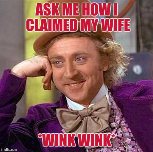 Creepy Condescending Wonka Meme | ASK ME HOW I CLAIMED MY WIFE *WINK WINK* | image tagged in memes,creepy condescending wonka | made w/ Imgflip meme maker