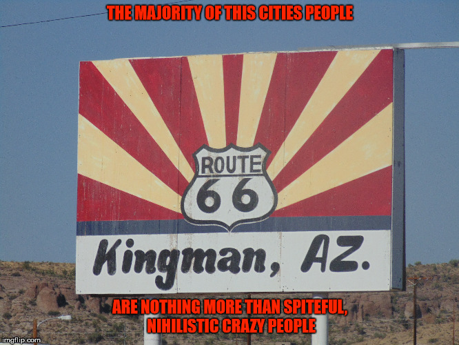 The most nihilistic city on the planet...... | THE MAJORITY OF THIS CITIES PEOPLE ARE NOTHING MORE THAN SPITEFUL, NIHILISTIC CRAZY PEOPLE | image tagged in kingman,arizona,nihilism,crazy,spiteful | made w/ Imgflip meme maker