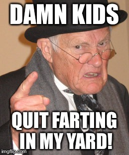 Back In My Day Meme | DAMN KIDS QUIT FARTING IN MY YARD! | image tagged in memes,back in my day | made w/ Imgflip meme maker