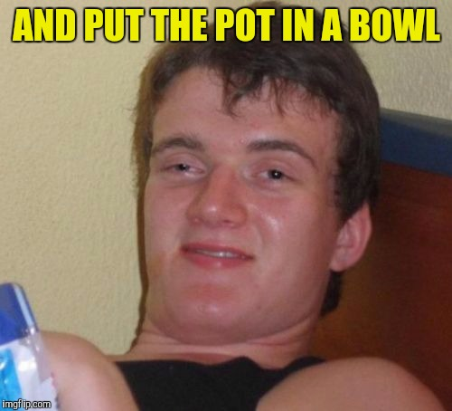 10 Guy Meme | AND PUT THE POT IN A BOWL | image tagged in memes,10 guy | made w/ Imgflip meme maker