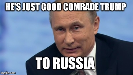 HE'S JUST GOOD COMRADE TRUMP TO RUSSIA | made w/ Imgflip meme maker