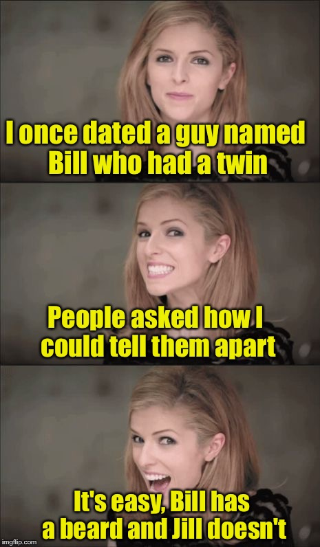 Double Dating | I once dated a guy named Bill who had a twin It's easy, Bill has a beard and Jill doesn't People asked how I could tell them apart | image tagged in memes,bad pun anna kendrick,twins | made w/ Imgflip meme maker