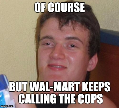 10 Guy Meme | OF COURSE BUT WAL-MART KEEPS CALLING THE COPS | image tagged in memes,10 guy | made w/ Imgflip meme maker