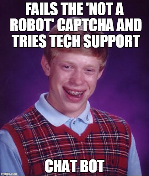 Bad Luck Brian Meme | FAILS THE 'NOT A ROBOT' CAPTCHA AND TRIES TECH SUPPORT CHAT BOT | image tagged in memes,bad luck brian | made w/ Imgflip meme maker