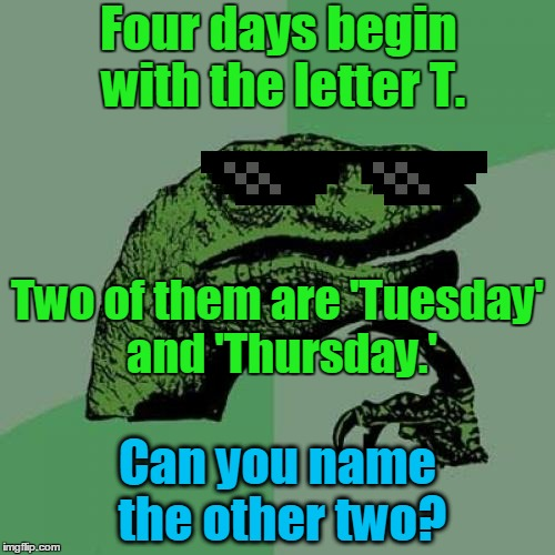 Can you solve the philoso-riddle? Riddle Weekend, a Craziness_all_the_way and socrates event! July 14-16 | Four days begin with the letter T. Can you name the other two? Two of them are 'Tuesday' and 'Thursday.' | image tagged in memes,philosoraptor,craziness_all_the_way,riddle weekend,riddles and brainteasers,riddle | made w/ Imgflip meme maker