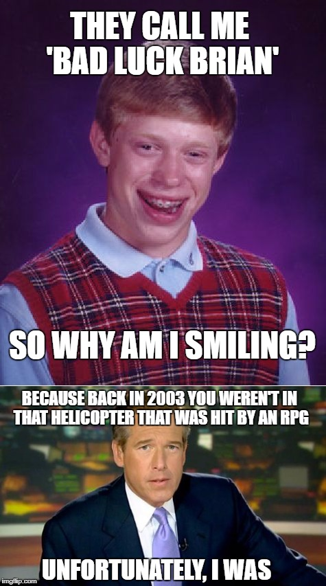 Why is 'Bad Luck Brian' smiling? | THEY CALL ME 'BAD LUCK BRIAN' SO WHY AM I SMILING? BECAUSE BACK IN 2003 YOU WEREN'T IN THAT HELICOPTER THAT WAS HIT BY AN RPG UNFORTUNATELY, | image tagged in bad luck brian,brian williams was there,memes,funny memes,too bad,sad but true | made w/ Imgflip meme maker