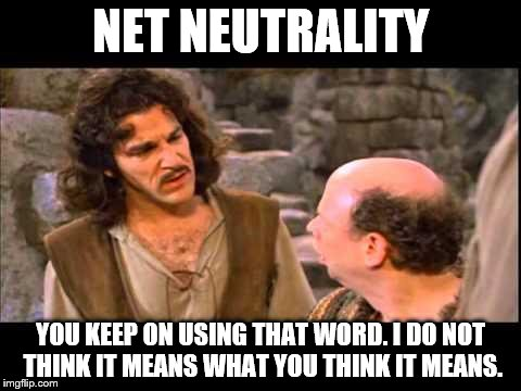 Inigo Montoya | NET NEUTRALITY YOU KEEP ON USING THAT WORD. I DO NOT THINK IT MEANS WHAT YOU THINK IT MEANS. | image tagged in inigo montoya | made w/ Imgflip meme maker
