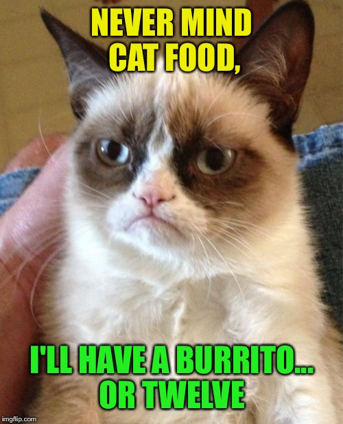 Grumpy Cat Meme | NEVER MIND CAT FOOD, I'LL HAVE A BURRITO... OR TWELVE | image tagged in memes,grumpy cat | made w/ Imgflip meme maker