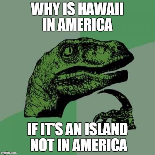 Am I the only one who ever thought of this?  | WHY IS HAWAII IN AMERICA IF IT'S AN ISLAND NOT IN AMERICA | image tagged in memes,philosoraptor | made w/ Imgflip meme maker