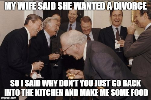 Laughing Men In Suits Meme | MY WIFE SAID SHE WANTED A DIVORCE SO I SAID WHY DON'T YOU JUST GO BACK INTO THE KITCHEN AND MAKE ME SOME FOOD | image tagged in memes,laughing men in suits | made w/ Imgflip meme maker