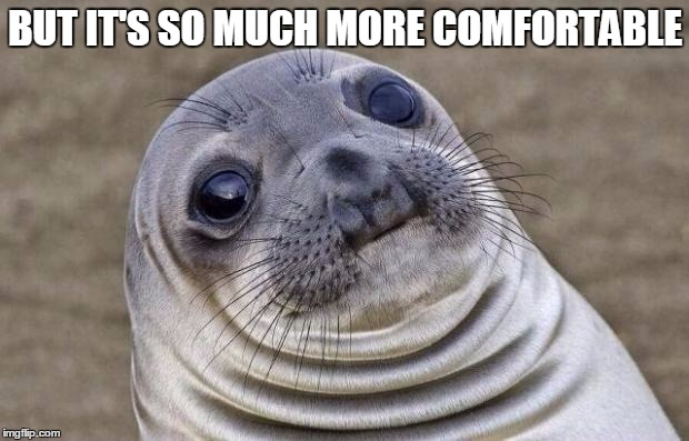 Awkward Moment Sealion Meme | BUT IT'S SO MUCH MORE COMFORTABLE | image tagged in memes,awkward moment sealion | made w/ Imgflip meme maker