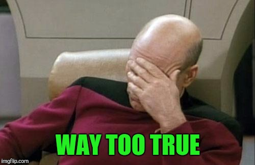 Captain Picard Facepalm Meme | WAY TOO TRUE | image tagged in memes,captain picard facepalm | made w/ Imgflip meme maker