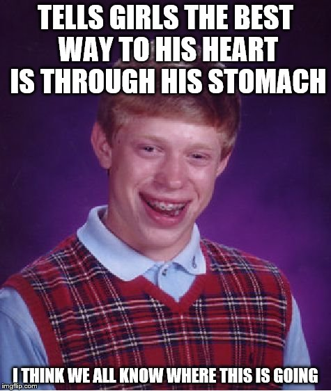Bad Luck Brian Meme | TELLS GIRLS THE BEST WAY TO HIS HEART IS THROUGH HIS STOMACH I THINK WE ALL KNOW WHERE THIS IS GOING | image tagged in memes,bad luck brian | made w/ Imgflip meme maker