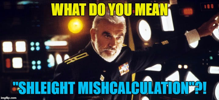 "WHAT DO YOU MEAN ""SHLEIGHT MISHCALCULATION""?! 