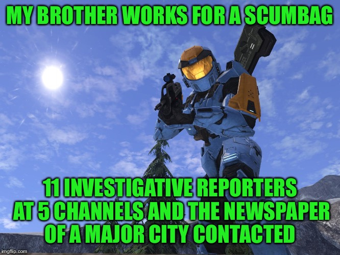 Already have interest on getting the story done |  MY BROTHER WORKS FOR A SCUMBAG; 11 INVESTIGATIVE REPORTERS AT 5 CHANNELS AND THE NEWSPAPER OF A MAJOR CITY CONTACTED | image tagged in demonic penguin halo 3,this ghost has bite | made w/ Imgflip meme maker