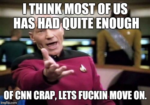 Picard Wtf Meme | I THINK MOST OF US HAS HAD QUITE ENOUGH OF CNN CRAP, LETS F**KIN MOVE ON. | image tagged in memes,picard wtf | made w/ Imgflip meme maker