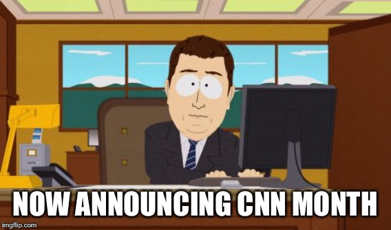 NOW ANNOUNCING CNN MONTH | made w/ Imgflip meme maker