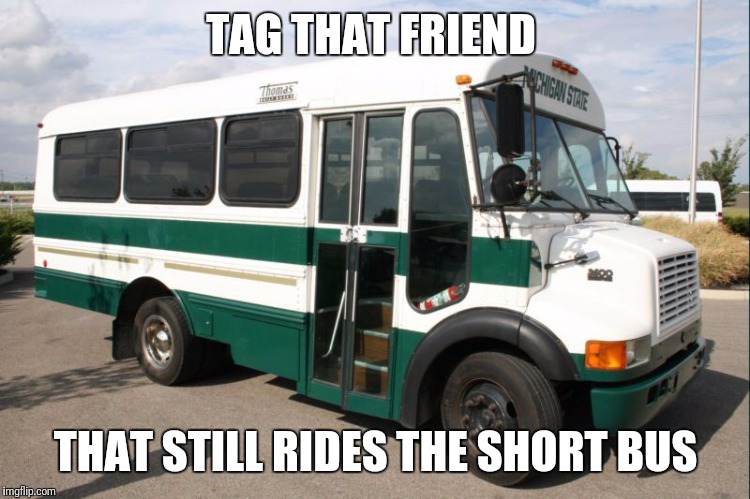 Msu short bus | TAG THAT FRIEND THAT STILL RIDES THE SHORT BUS | image tagged in msu sports,msu short bus,green and white,msu,msu meme | made w/ Imgflip meme maker
