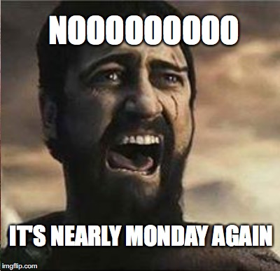NOOOOOOOOO IT'S NEARLY MONDAY AGAIN | made w/ Imgflip meme maker