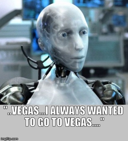 "I Robot | ""..VEGAS...I ALWAYS WANTED TO GO TO VEGAS...."" 