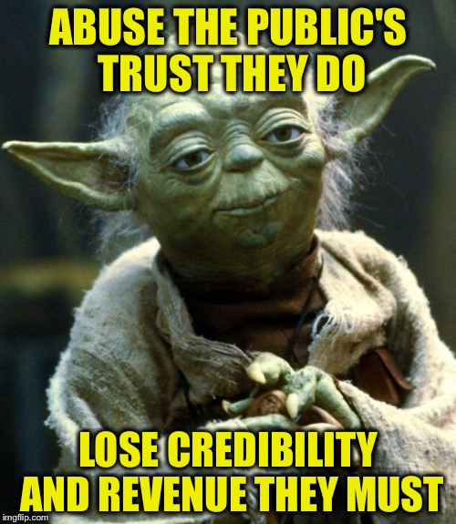 Star Wars Yoda Meme | ABUSE THE PUBLIC'S TRUST THEY DO LOSE CREDIBILITY AND REVENUE THEY MUST | image tagged in memes,star wars yoda | made w/ Imgflip meme maker
