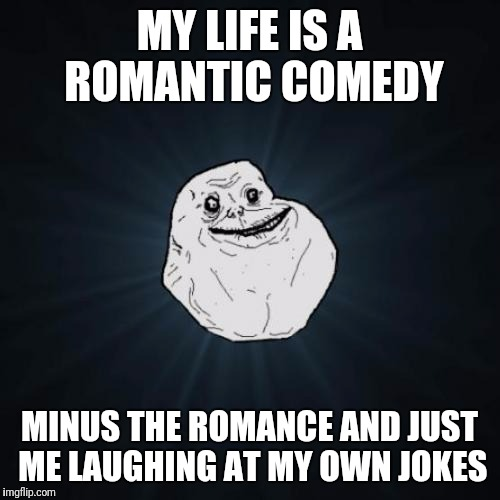 Forever Alone Meme | MY LIFE IS A ROMANTIC COMEDY MINUS THE ROMANCE AND JUST ME LAUGHING AT MY OWN JOKES | image tagged in memes,forever alone | made w/ Imgflip meme maker