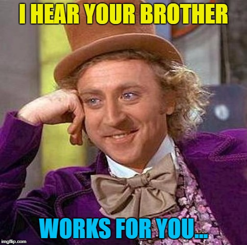 Creepy Condescending Wonka Meme | I HEAR YOUR BROTHER WORKS FOR YOU... | image tagged in memes,creepy condescending wonka | made w/ Imgflip meme maker